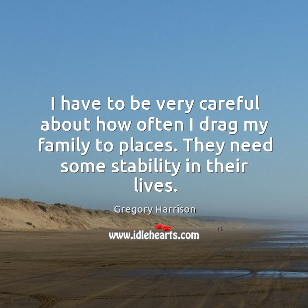 Image, I have to be very careful about how often I drag my family to places. They need some stability in their lives.