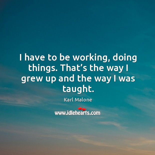 I have to be working, doing things. That's the way I grew up and the way I was taught. Image