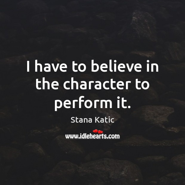 Image, I have to believe in the character to perform it.