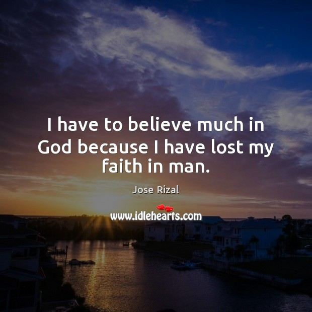 I have to believe much in God because I have lost my faith in man. Jose Rizal Picture Quote