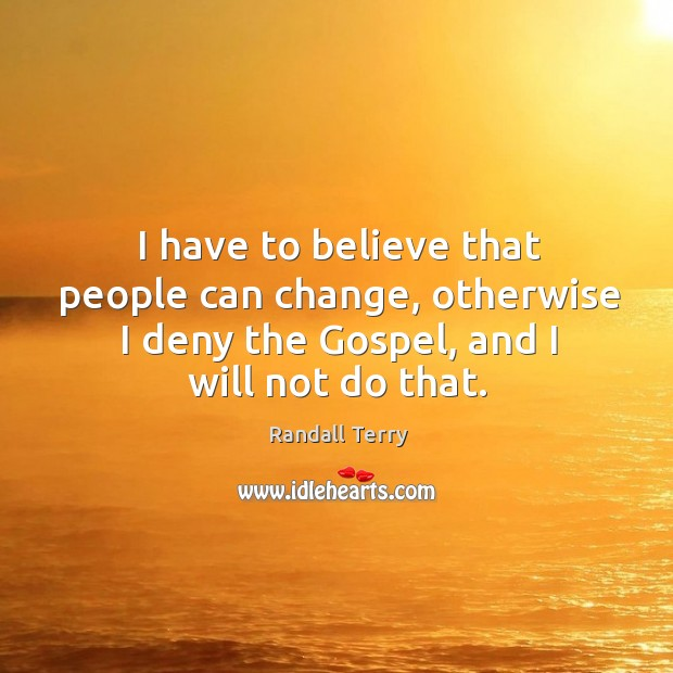 I have to believe that people can change, otherwise I deny the gospel, and I will not do that. Image