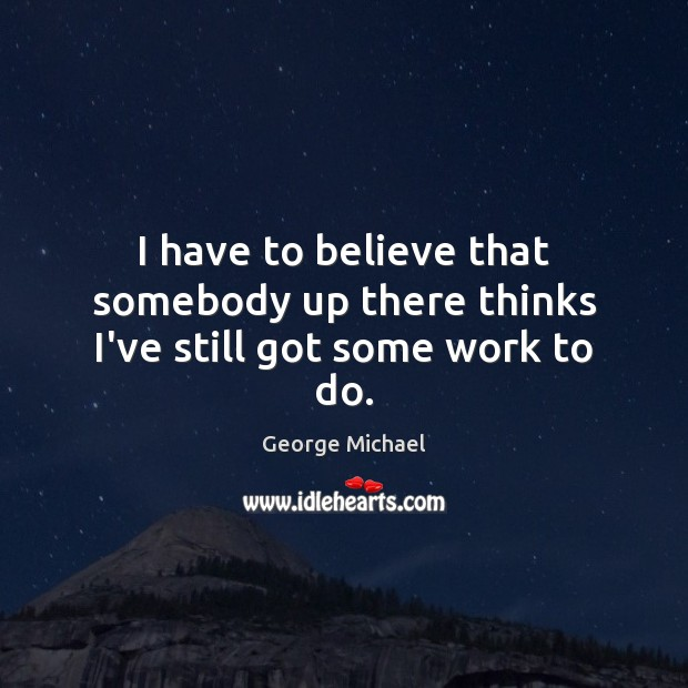 I have to believe that somebody up there thinks I've still got some work to do. George Michael Picture Quote