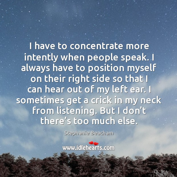 I have to concentrate more intently when people speak. I always have to position Stephanie Beacham Picture Quote