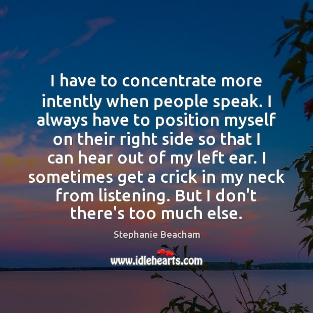 I have to concentrate more intently when people speak. I always have Stephanie Beacham Picture Quote