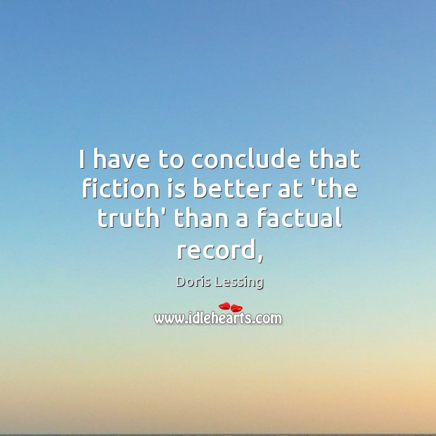 I have to conclude that fiction is better at 'the truth' than a factual record, Doris Lessing Picture Quote