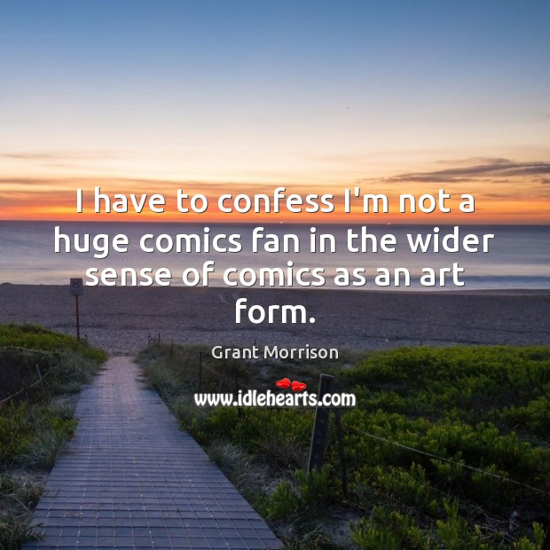 I have to confess I'm not a huge comics fan in the wider sense of comics as an art form. Grant Morrison Picture Quote