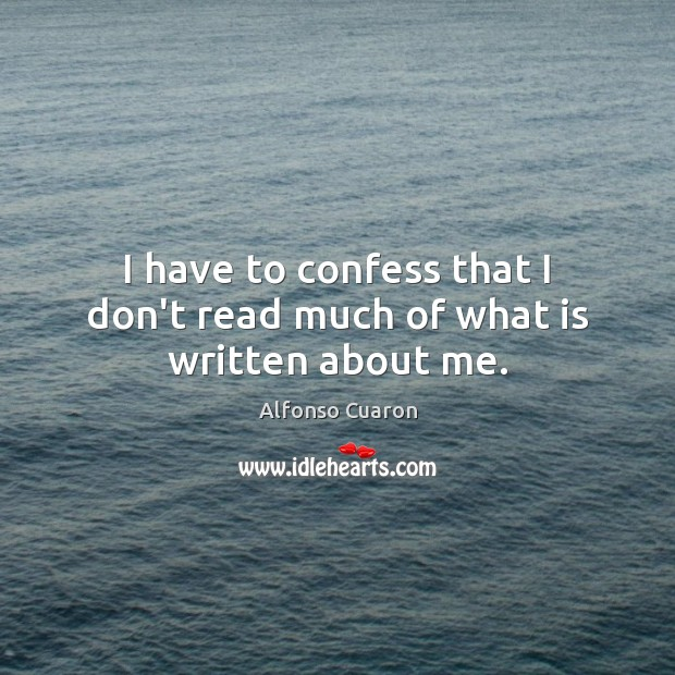 I have to confess that I don't read much of what is written about me. Alfonso Cuaron Picture Quote