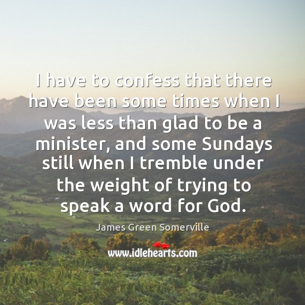 I have to confess that there have been some times when I was less than glad to be a minister Image