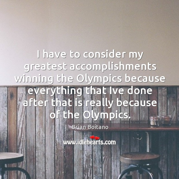 Image, I have to consider my greatest accomplishments winning the Olympics because everything
