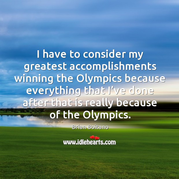 I have to consider my greatest accomplishments winning the olympics because Image