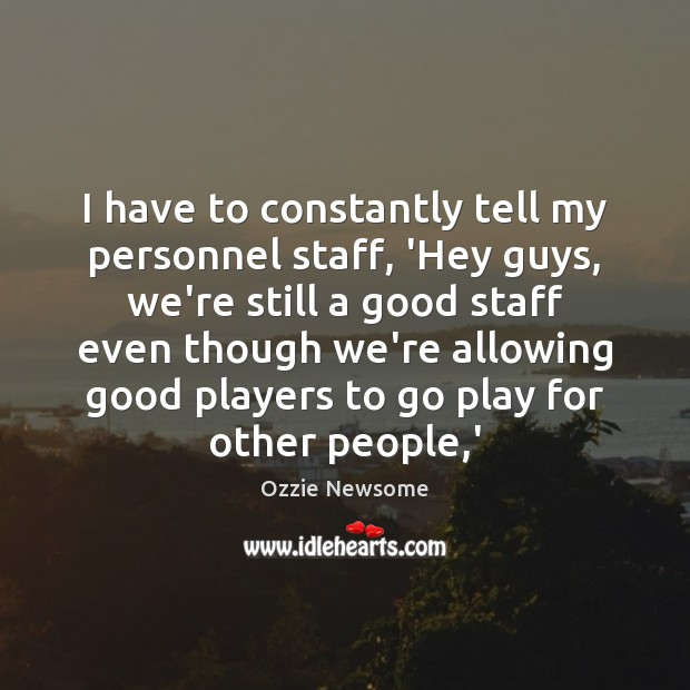 I have to constantly tell my personnel staff, 'Hey guys, we're still Image