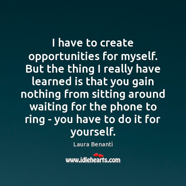 I have to create opportunities for myself. But the thing I really Laura Benanti Picture Quote