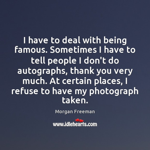 I have to deal with being famous. Sometimes I have to tell Morgan Freeman Picture Quote
