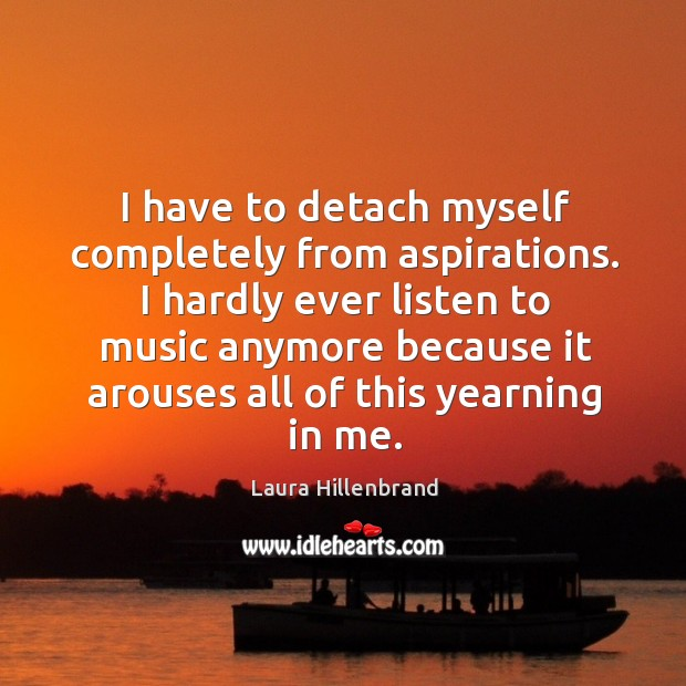 I have to detach myself completely from aspirations. I hardly ever listen to music anymore because Image