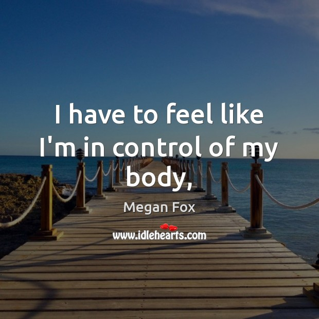 I have to feel like I'm in control of my body, Megan Fox Picture Quote