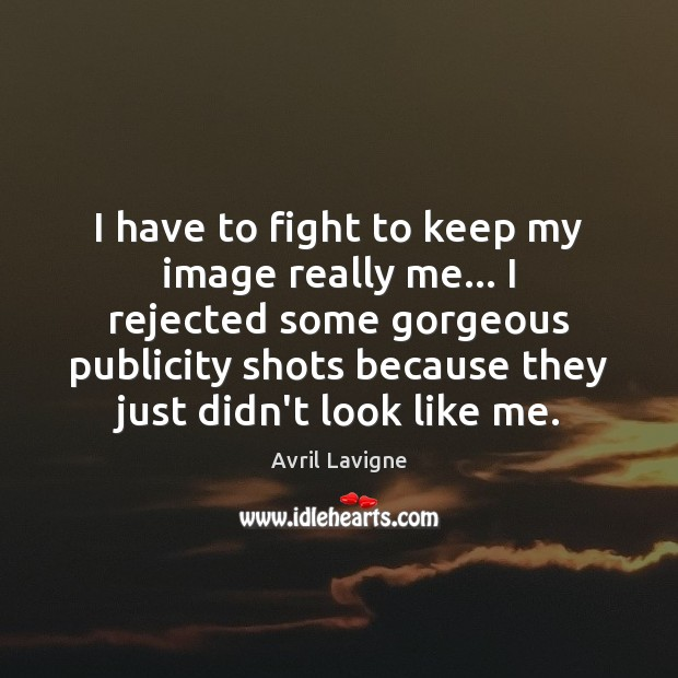 I have to fight to keep my image really me… I rejected Avril Lavigne Picture Quote