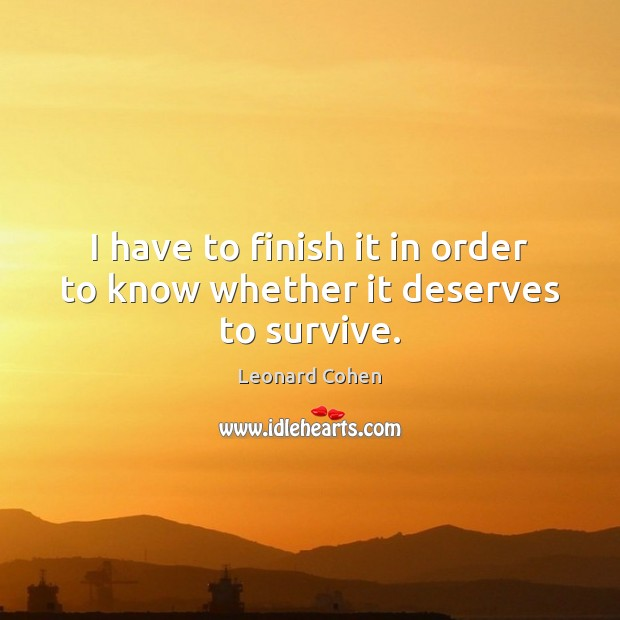 I have to finish it in order to know whether it deserves to survive. Leonard Cohen Picture Quote