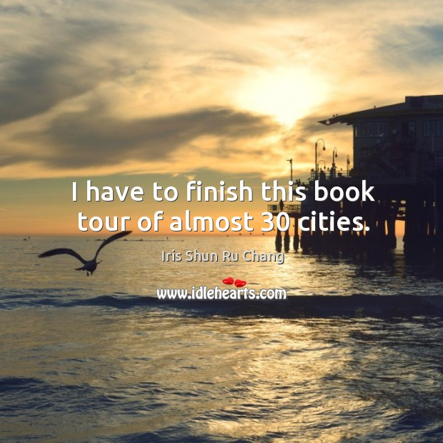 I have to finish this book tour of almost 30 cities. Iris Shun Ru Chang Picture Quote