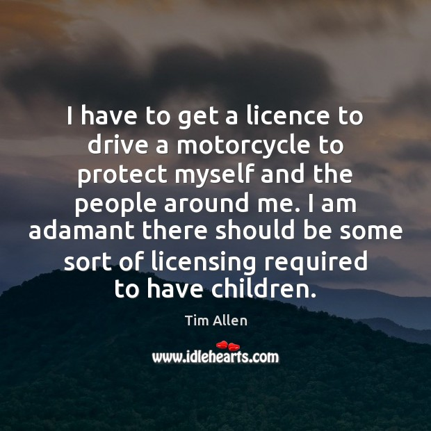 I have to get a licence to drive a motorcycle to protect Driving Quotes Image