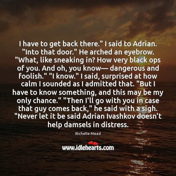 """Image, I have to get back there."""" I said to Adrian. """"Into that"""