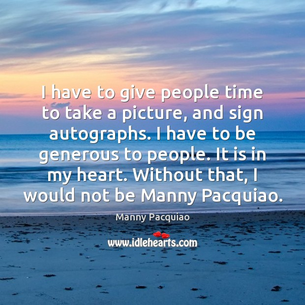 I have to give people time to take a picture, and sign Manny Pacquiao Picture Quote