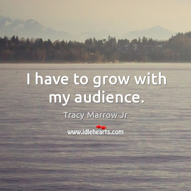 I have to grow with my audience. Image