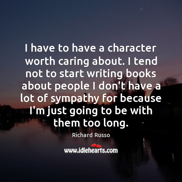 I have to have a character worth caring about. I tend not Richard Russo Picture Quote