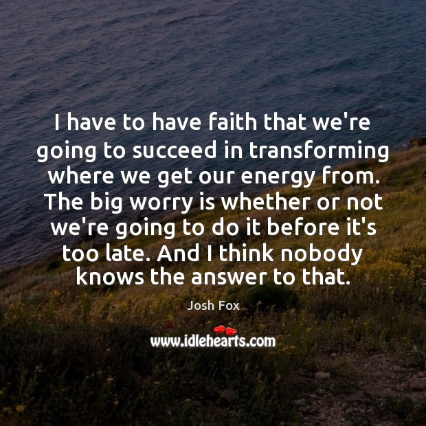 I have to have faith that we're going to succeed in transforming Worry Quotes Image