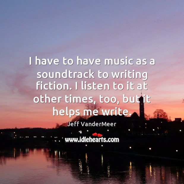 Image, I have to have music as a soundtrack to writing fiction. I