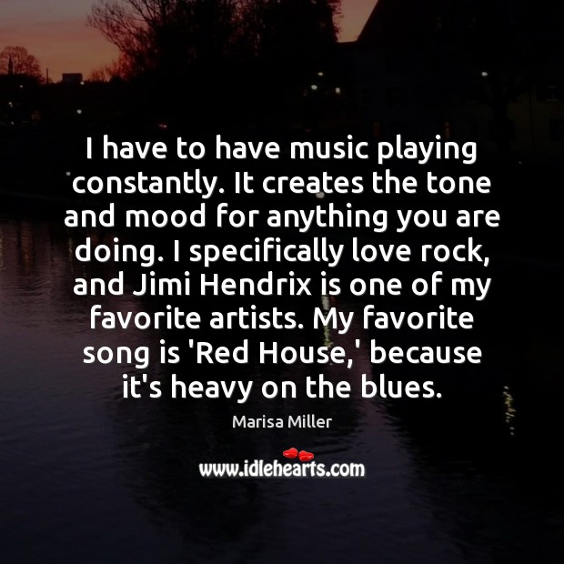 I have to have music playing constantly. It creates the tone and Image