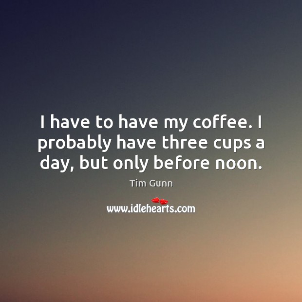 I have to have my coffee. I probably have three cups a day, but only before noon. Image