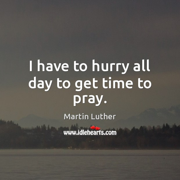 I have to hurry all day to get time to pray. Martin Luther Picture Quote