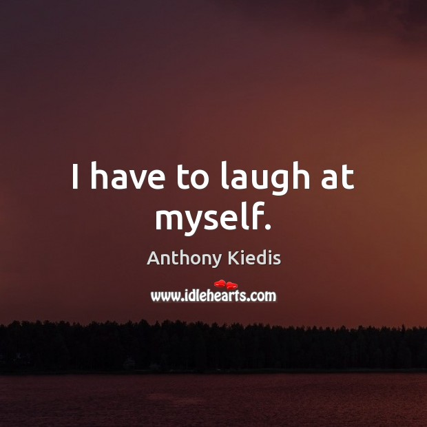 I have to laugh at myself. Anthony Kiedis Picture Quote