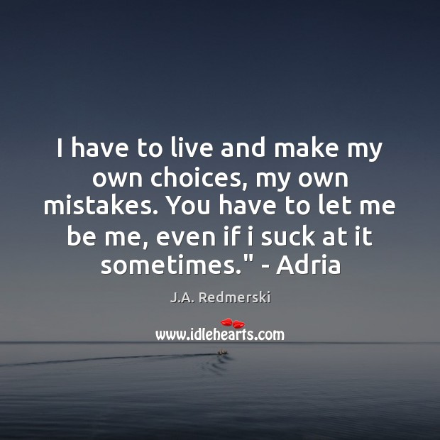 I have to live and make my own choices, my own mistakes. Image