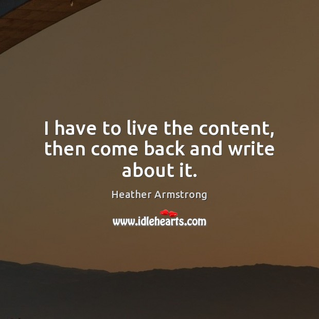 I have to live the content, then come back and write about it. Image
