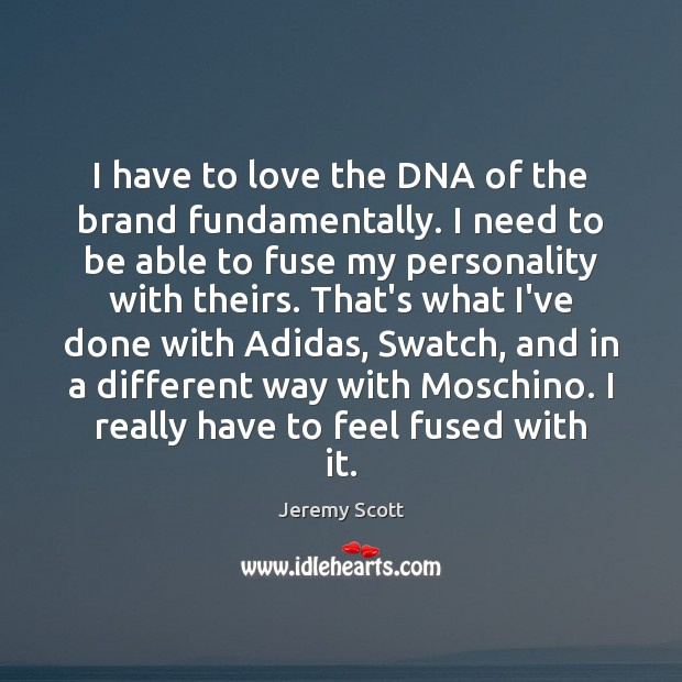 Image, I have to love the DNA of the brand fundamentally. I need