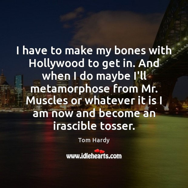 I have to make my bones with Hollywood to get in. And Tom Hardy Picture Quote