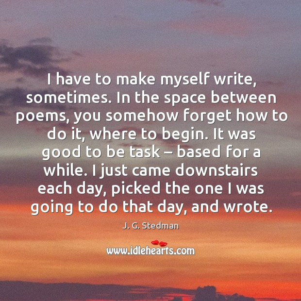 I have to make myself write, sometimes. In the space between poems, you somehow forget J. G. Stedman Picture Quote