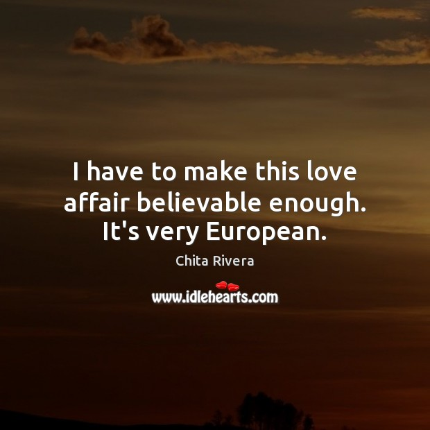 I have to make this love affair believable enough. It's very European. Image