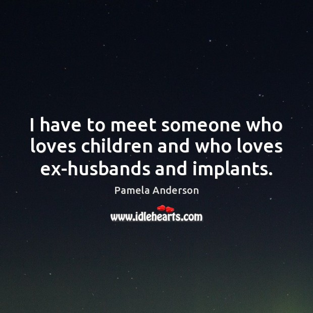 I have to meet someone who loves children and who loves ex-husbands and implants. Pamela Anderson Picture Quote