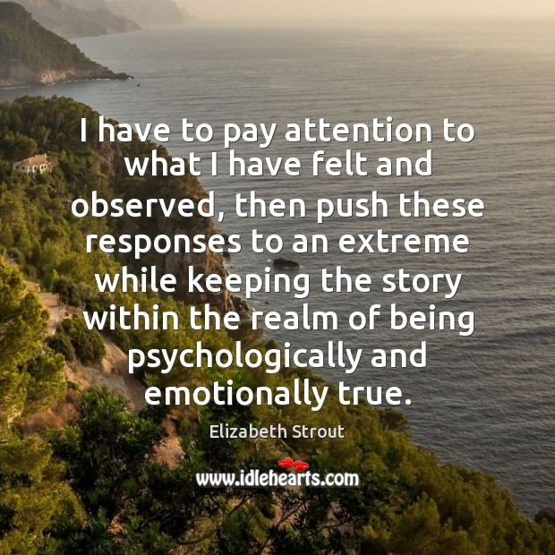 I have to pay attention to what I have felt and observed, Elizabeth Strout Picture Quote