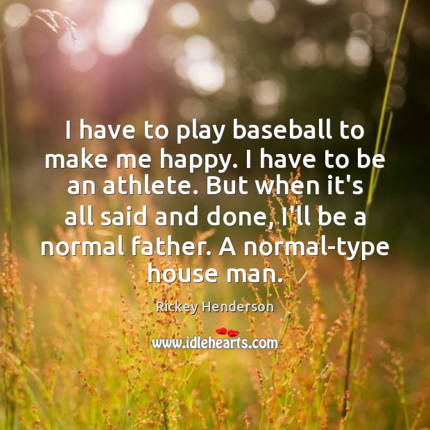 I have to play baseball to make me happy. I have to Image