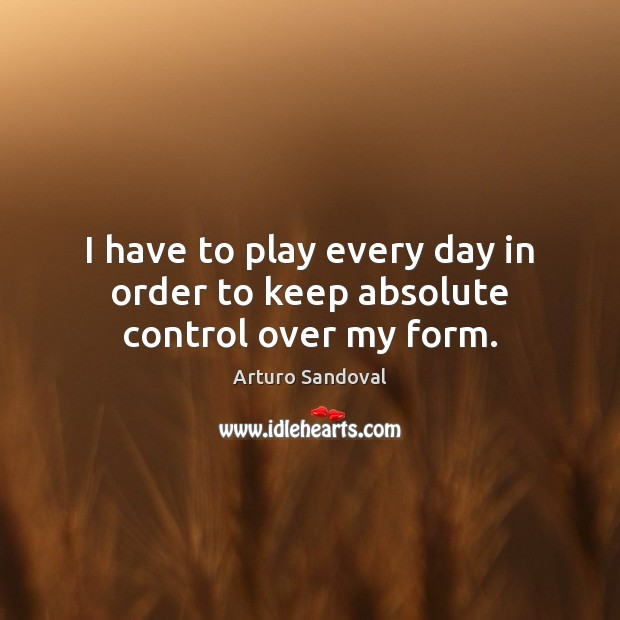 Image, I have to play every day in order to keep absolute control over my form.