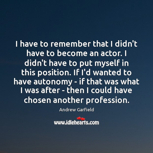 Image, I have to remember that I didn't have to become an actor.