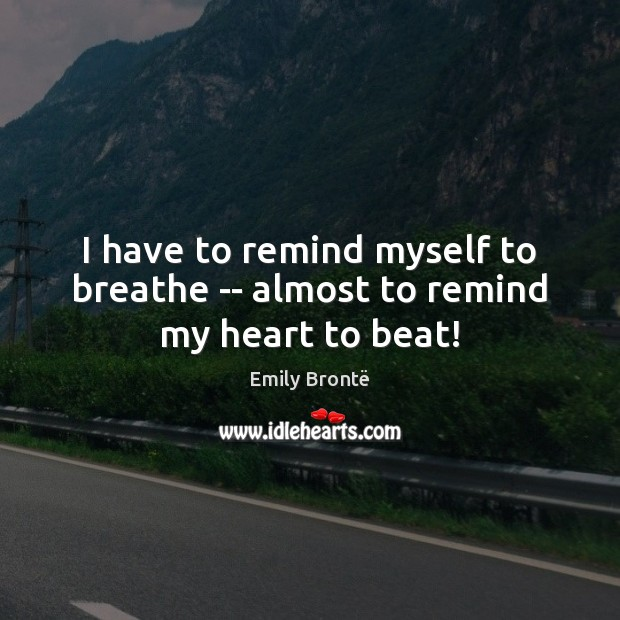 I have to remind myself to breathe — almost to remind my heart to beat! Emily Brontë Picture Quote