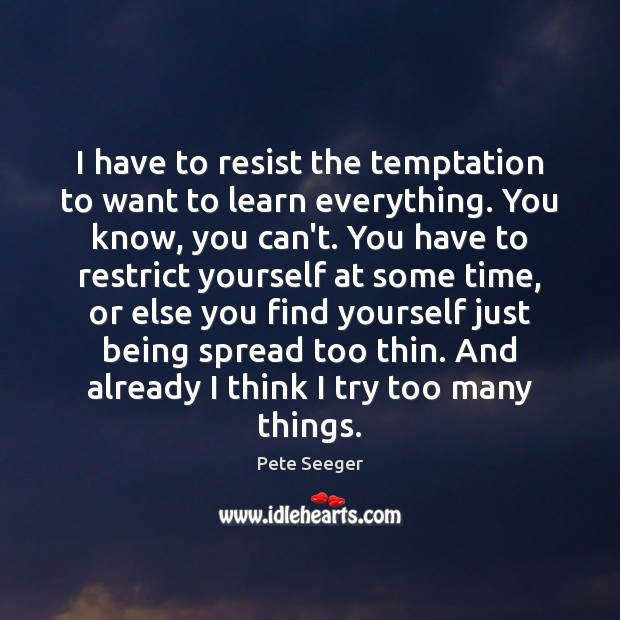 I have to resist the temptation to want to learn everything. You Image