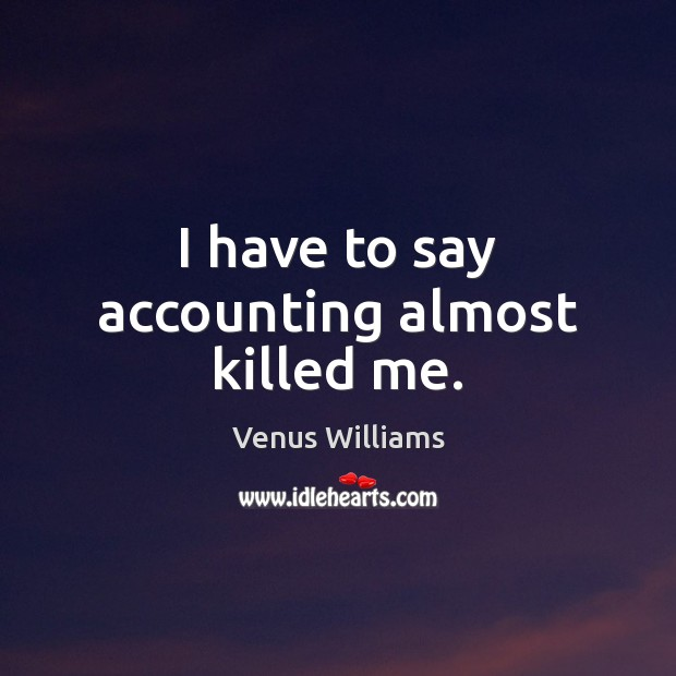 I have to say accounting almost killed me. Venus Williams Picture Quote