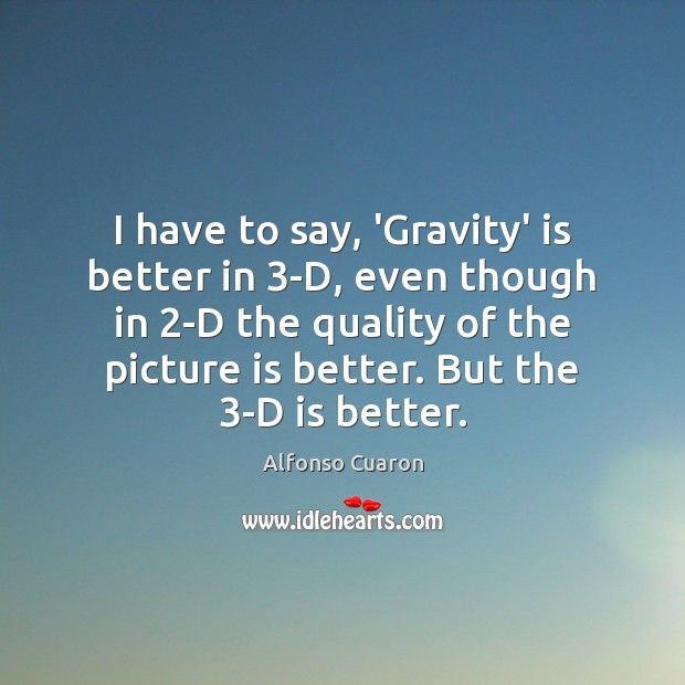 I have to say, 'Gravity' is better in 3-D, even though in 2 Alfonso Cuaron Picture Quote