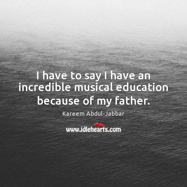 I have to say I have an incredible musical education because of my father. Kareem Abdul-Jabbar Picture Quote