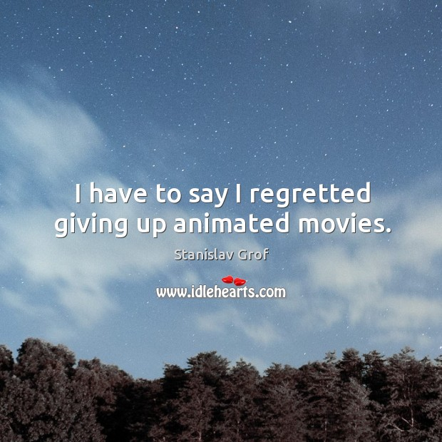 I have to say I regretted giving up animated movies. Stanislav Grof Picture Quote